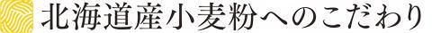 北海道産小麦粉へのこだわり